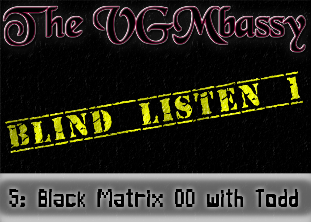 Episode 05 – Black Matrix 00: Blind Listen 1 with Todd